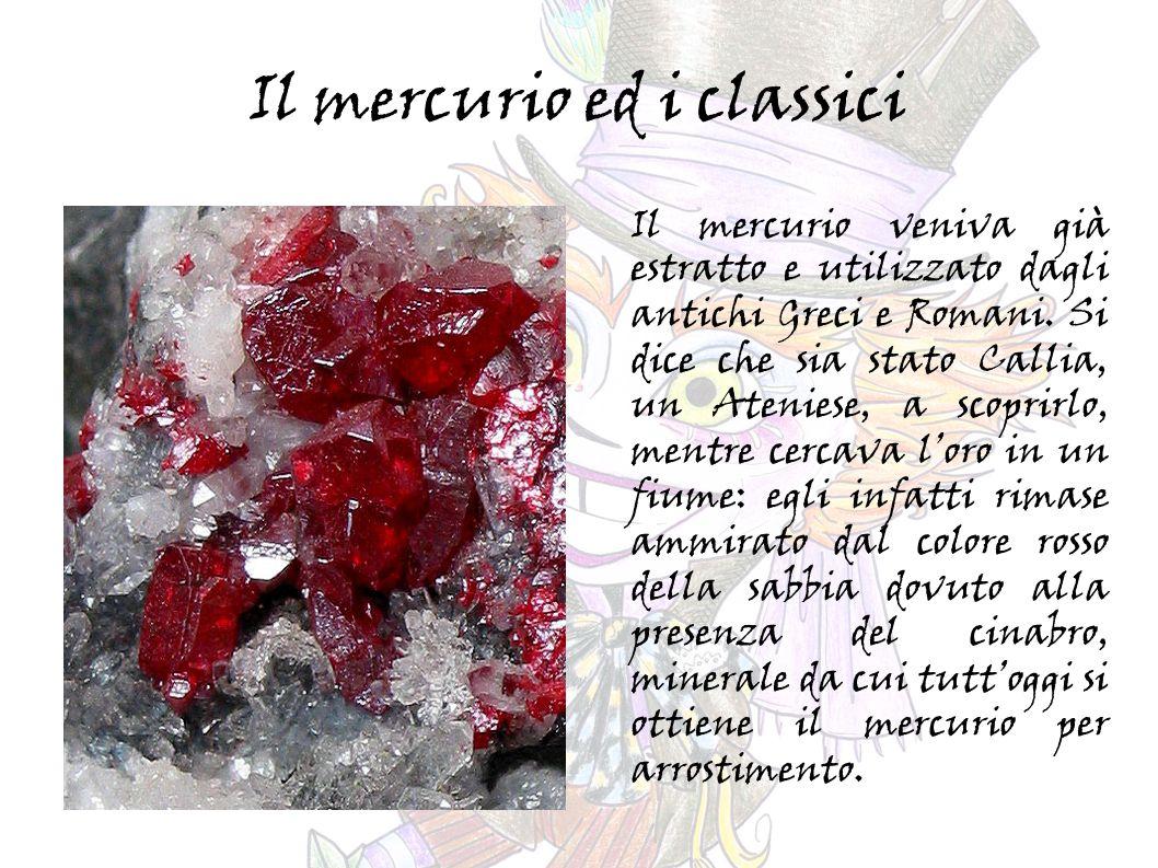 Questo metallo veniva usato anche come cosmetico e unguento dai Romani e, come tramanda Aristotele, anche per pratiche mediche.