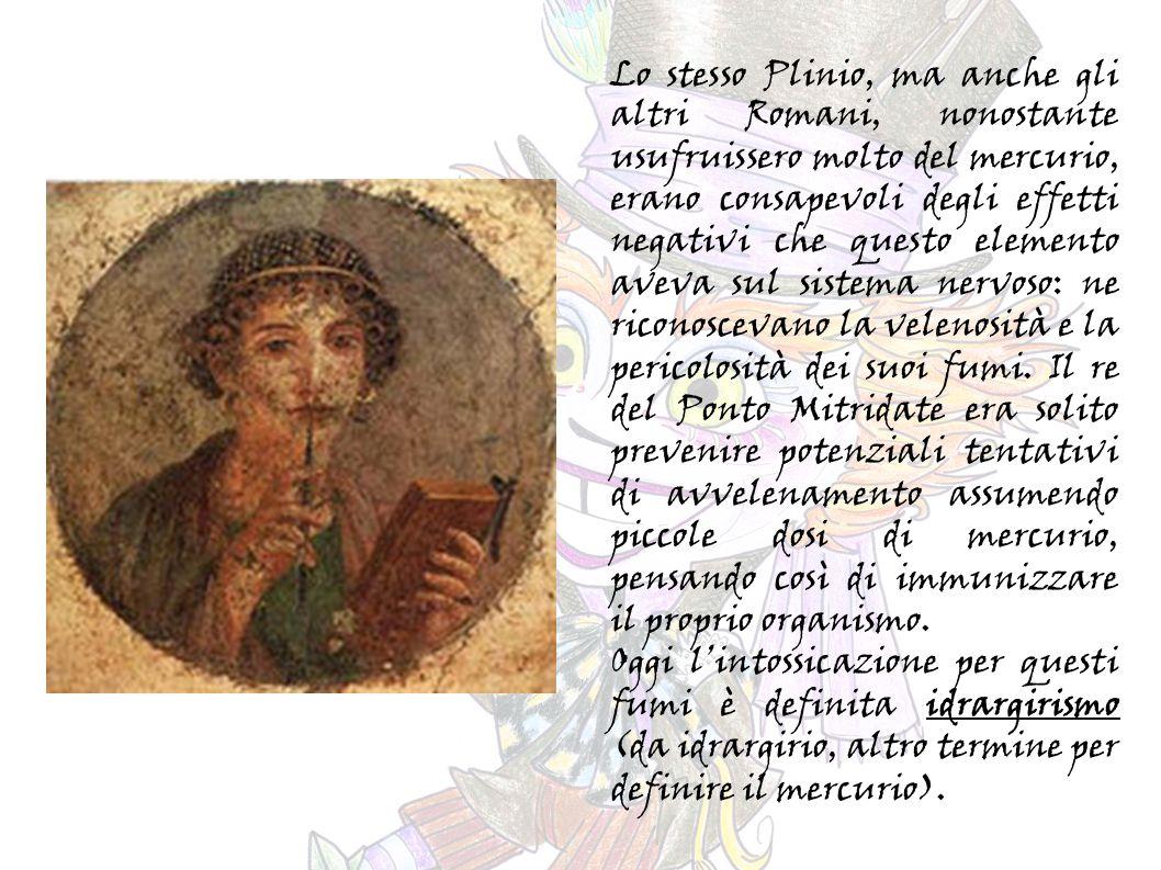 Lo stesso Plinio, ma anche gli altri Romani, nonostante usufruissero molto del mercurio, erano consapevoli degli effetti negativi che questo elemento aveva sul sistema nervoso: ne riconoscevano la velenosità e la pericolosità dei suoi fumi.