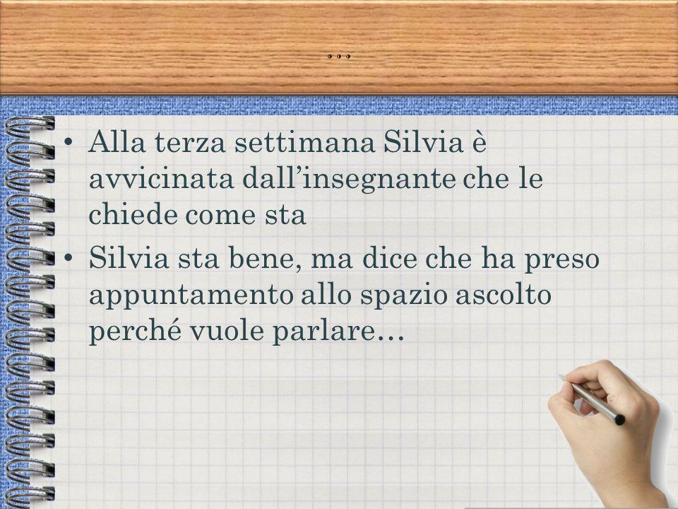 … Alla terza settimana Silvia è avvicinata dall'insegnante che le chiede come sta Silvia sta bene, ma dice che ha preso appuntamento allo spazio ascolto perché vuole parlare…