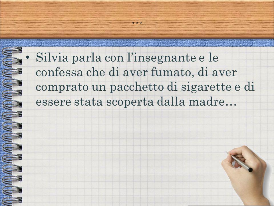 … Silvia parla con l'insegnante e le confessa che di aver fumato, di aver comprato un pacchetto di sigarette e di essere stata scoperta dalla madre…