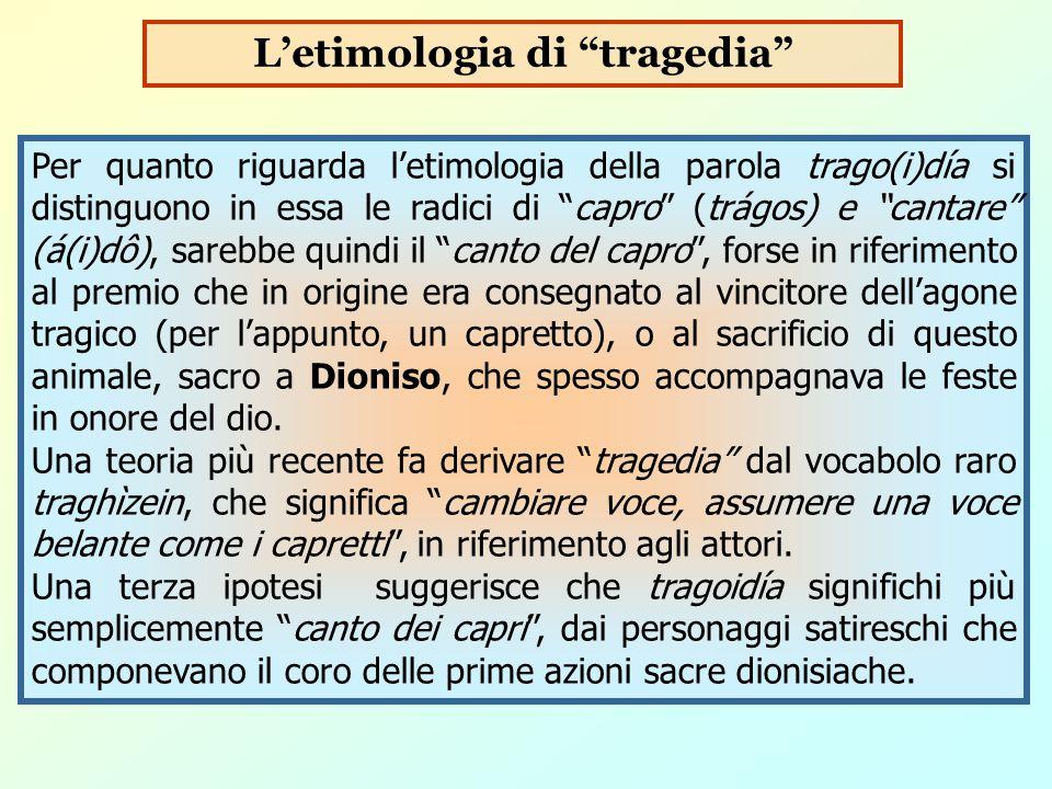 """Per quanto riguarda l'etimologia della parola trago(i)día si distinguono in essa le radici di """"capro"""" (trágos) e """"cantare"""" (á(i)dô), sarebbe quindi il"""