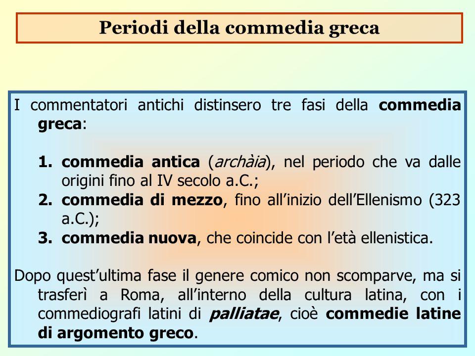 I commentatori antichi distinsero tre fasi della commedia greca: 1.commedia antica (archàia), nel periodo che va dalle origini fino al IV secolo a.C.;