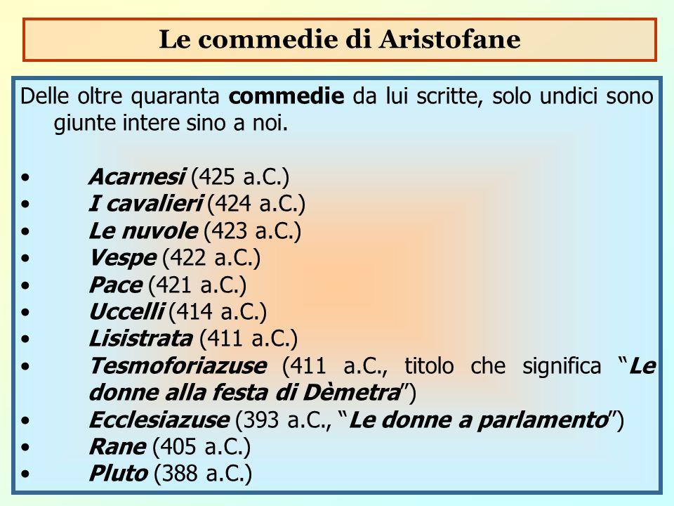 Delle oltre quaranta commedie da lui scritte, solo undici sono giunte intere sino a noi. Acarnesi (425 a.C.) I cavalieri (424 a.C.) Le nuvole (423 a.C