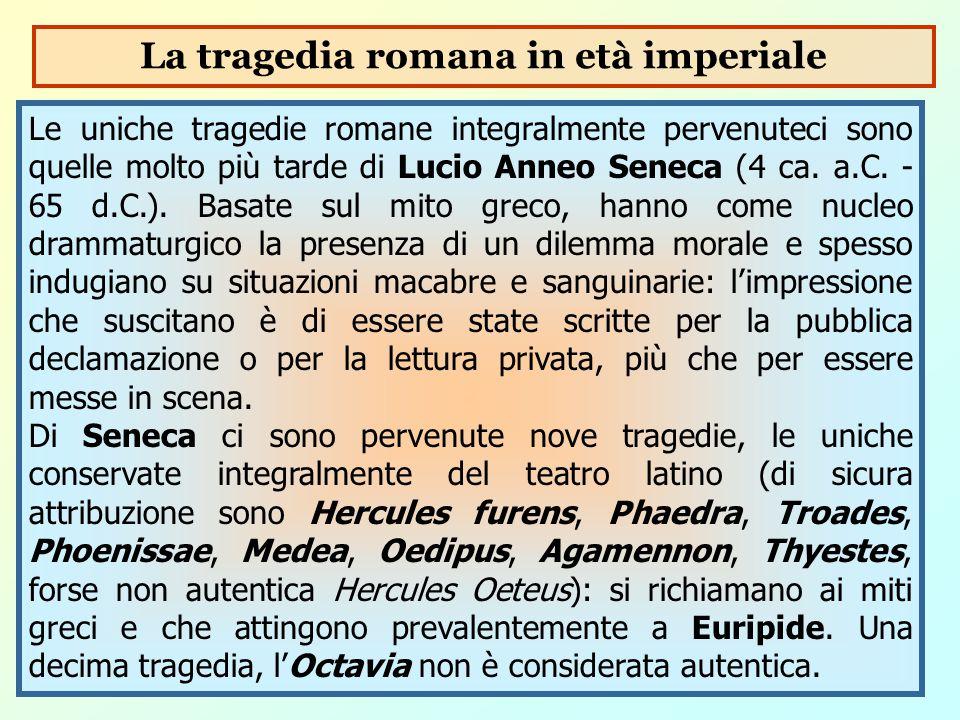 Le uniche tragedie romane integralmente pervenuteci sono quelle molto più tarde di Lucio Anneo Seneca (4 ca. a.C. - 65 d.C.). Basate sul mito greco, h