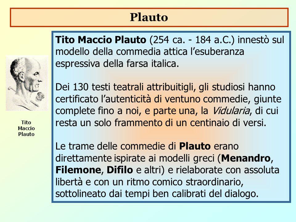 Tito Maccio Plauto (254 ca. - 184 a.C.) innestò sul modello della commedia attica l'esuberanza espressiva della farsa italica. Dei 130 testi teatrali