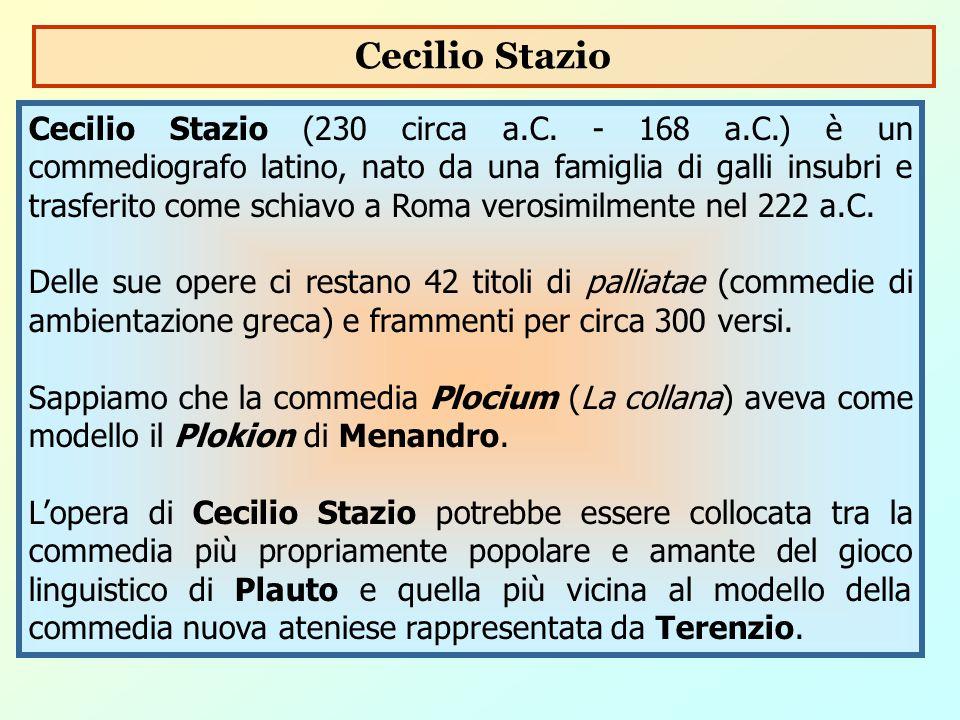 Cecilio Stazio (230 circa a.C. - 168 a.C.) è un commediografo latino, nato da una famiglia di galli insubri e trasferito come schiavo a Roma verosimil