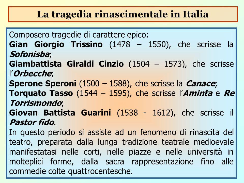 Composero tragedie di carattere epico: Gian Giorgio Trissino (1478 – 1550), che scrisse la Sofonisba; Giambattista Giraldi Cinzio (1504 – 1573), che s