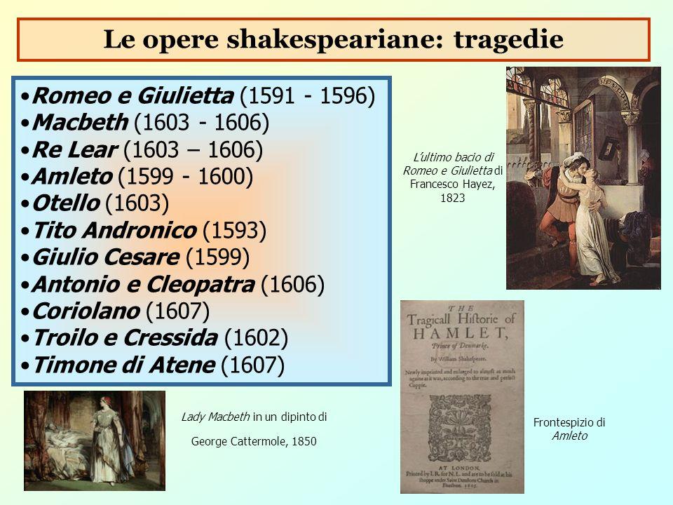 Romeo e Giulietta (1591 - 1596) Macbeth (1603 - 1606) Re Lear (1603 – 1606) Amleto (1599 - 1600) Otello (1603) Tito Andronico (1593) Giulio Cesare (15