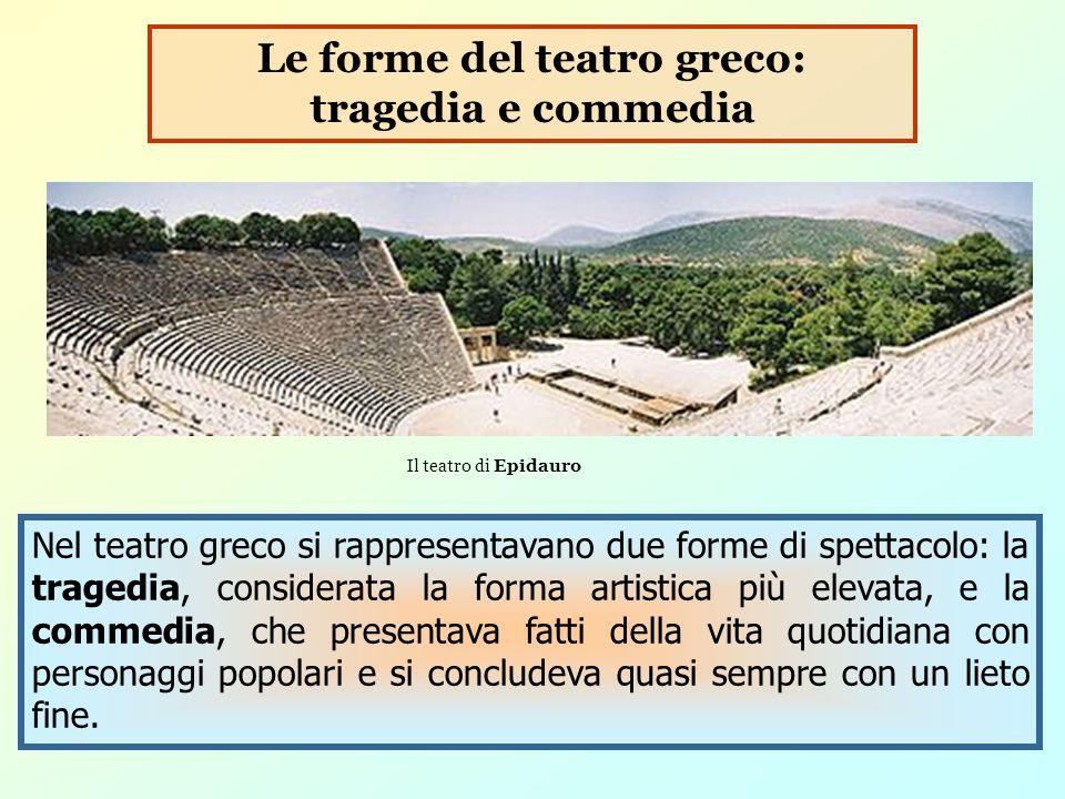 Nel teatro greco si rappresentavano due forme di spettacolo: la tragedia, considerata la forma artistica più elevata, e la commedia, che presentava fa