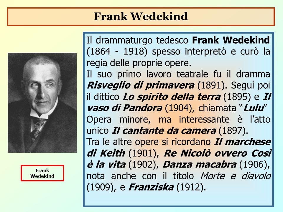 Il drammaturgo tedesco Frank Wedekind (1864 - 1918) spesso interpretò e curò la regia delle proprie opere. Il suo primo lavoro teatrale fu il dramma R