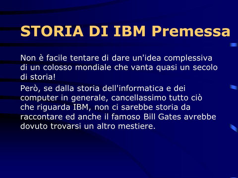 STORIA DI IBM Premessa Non è facile tentare di dare un idea complessiva di un colosso mondiale che vanta quasi un secolo di storia.