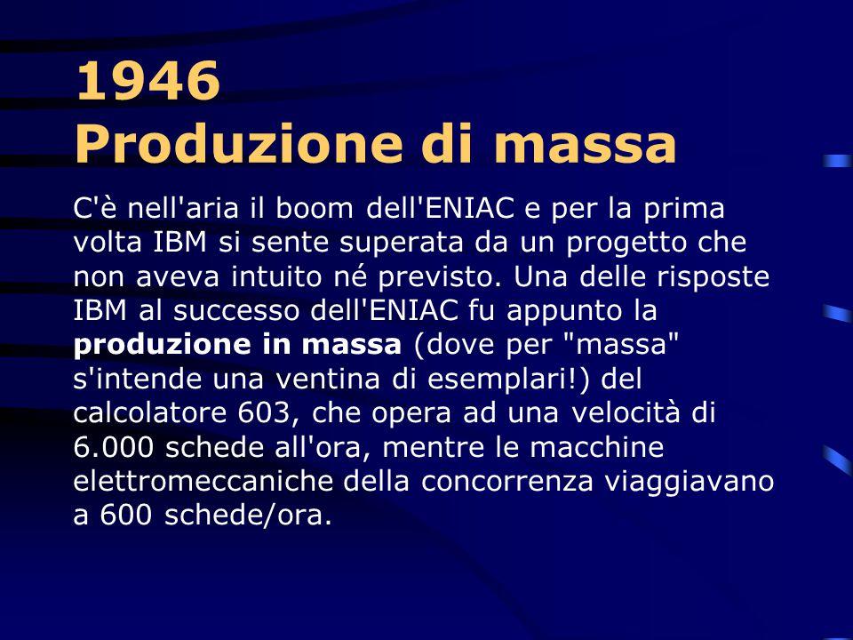 1946 – Moltiplicatrice 603 Nello stesso anno la IBM sviluppa la macchina moltiplicatrice 603. E' il primo calcolatore elettronico commerciale a valvol