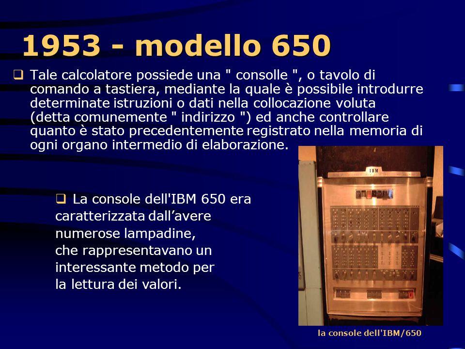 1953 - modello 650 Il tamburo magnetico può contenere 20.000 cifre decimali, che possono formare 2.000 parole di 10 caratteri oltre il segno. In quals