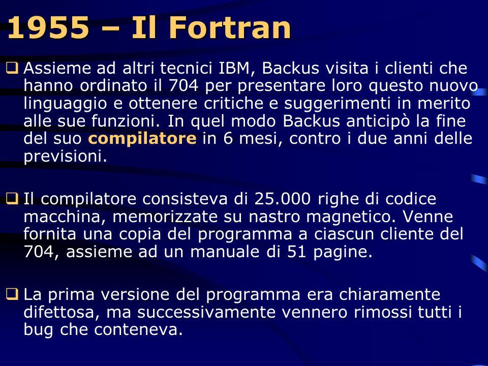 1954 – Nascita del Fortran  John W. Backus, un capo progetto della IBM, imposta il linguaggio di programmazione scientifica: FORTRAN (FORmula TRANsla