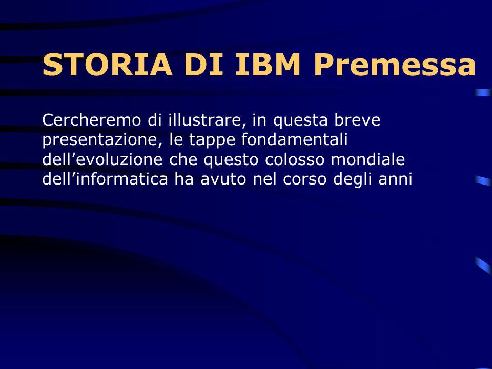 Cercheremo di illustrare, in questa breve presentazione, le tappe fondamentali dell'evoluzione che questo colosso mondiale dell'informatica ha avuto nel corso degli anni STORIA DI IBM Premessa