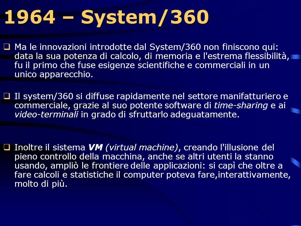 1964 – System/360  Il System/360 IBM, progettato da Fred Brooks e Gene Amdahl segnò una svolta nel mondo dell'informatica per vari motivi, uno dei qu
