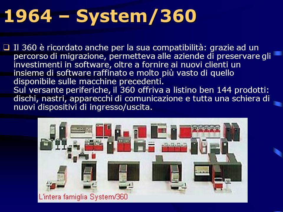 1964 – System/360  Ma le innovazioni introdotte dal System/360 non finiscono qui: data la sua potenza di calcolo, di memoria e l'estrema flessibilità