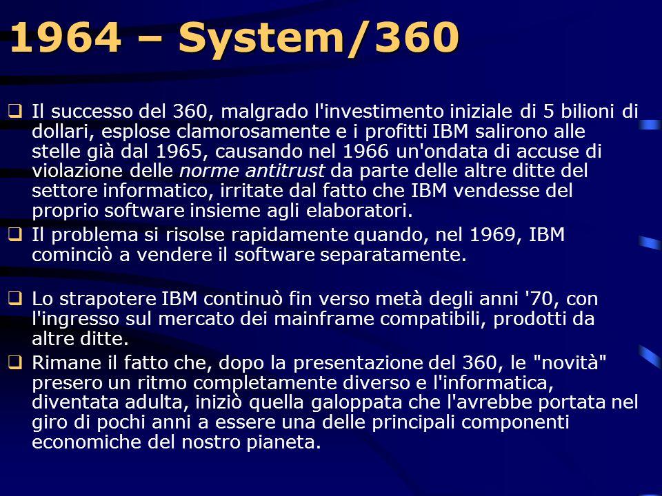1964 – System/360  Il 360 è ricordato anche per la sua compatibilità: grazie ad un percorso di migrazione, permetteva alle aziende di preservare gli
