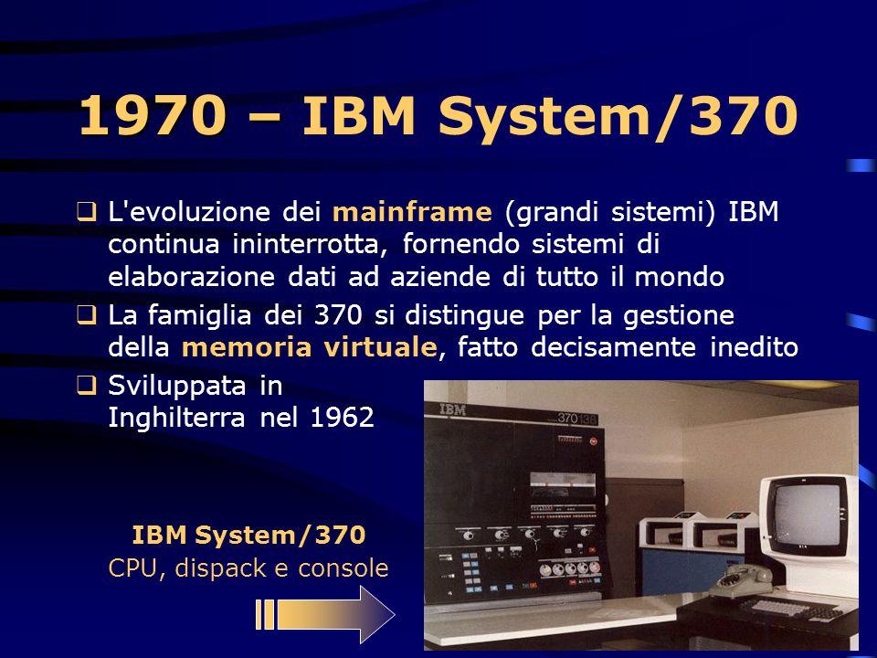 1970  L'IBM annuncia una nuova famiglia di mainframe, gli IBM System/370  Rappresenta il primo computer general- purpose che utilizza circuiti monol