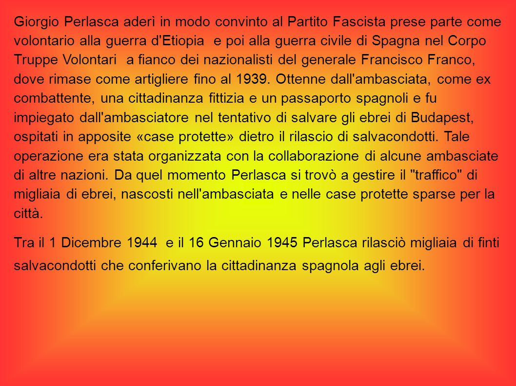 Giorgio Perlasca aderì in modo convinto al Partito Fascista prese parte come volontario alla guerra d Etiopia e poi alla guerra civile di Spagna nel Corpo Truppe Volontari a fianco dei nazionalisti del generale Francisco Franco, dove rimase come artigliere fino al 1939.