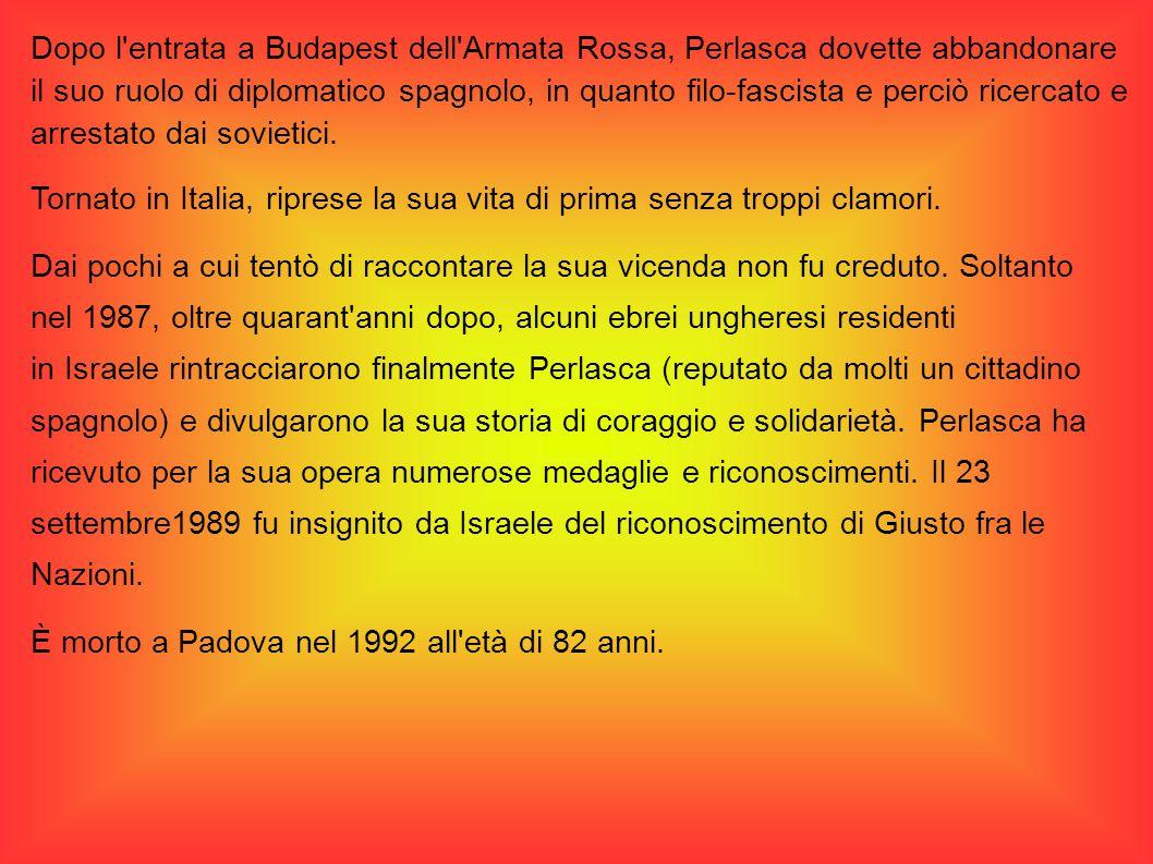 Dopo l'entrata a Budapest dell'Armata Rossa, Perlasca dovette abbandonare il suo ruolo di diplomatico spagnolo, in quanto filo-fascista e perciò ricer
