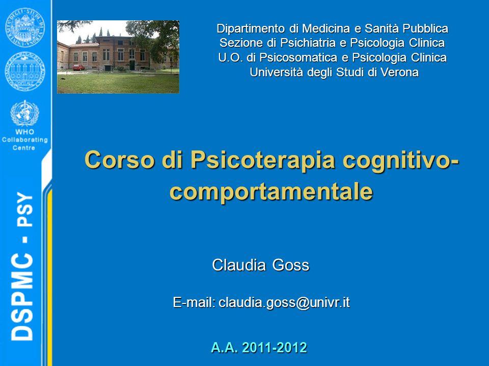 Corso di Psicoterapia cognitivo- comportamentale Claudia Goss E-mail: claudia.goss@univr.it Dipartimento di Medicina e Sanità Pubblica Sezione di Psichiatria e Psicologia Clinica U.O.