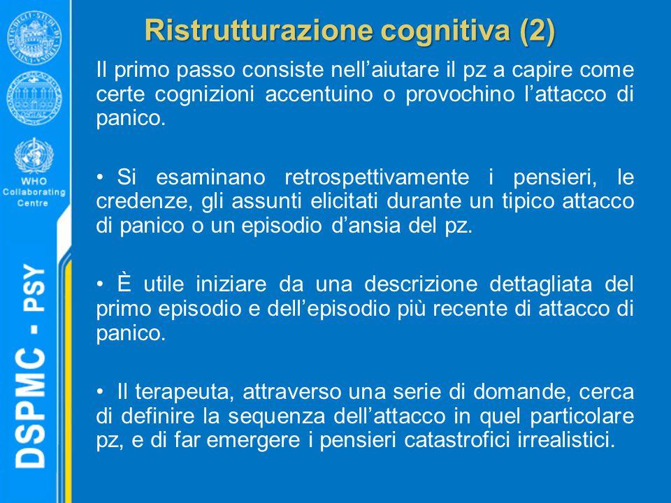 Ristrutturazione cognitiva (2) Il primo passo consiste nell'aiutare il pz a capire come certe cognizioni accentuino o provochino l'attacco di panico.