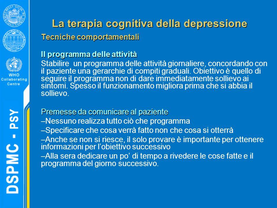 La terapia cognitiva della depressione Tecniche comportamentali Il programma delle attività Stabilire un programma delle attività giornaliere, concordando con il paziente una gerarchie di compiti graduali.