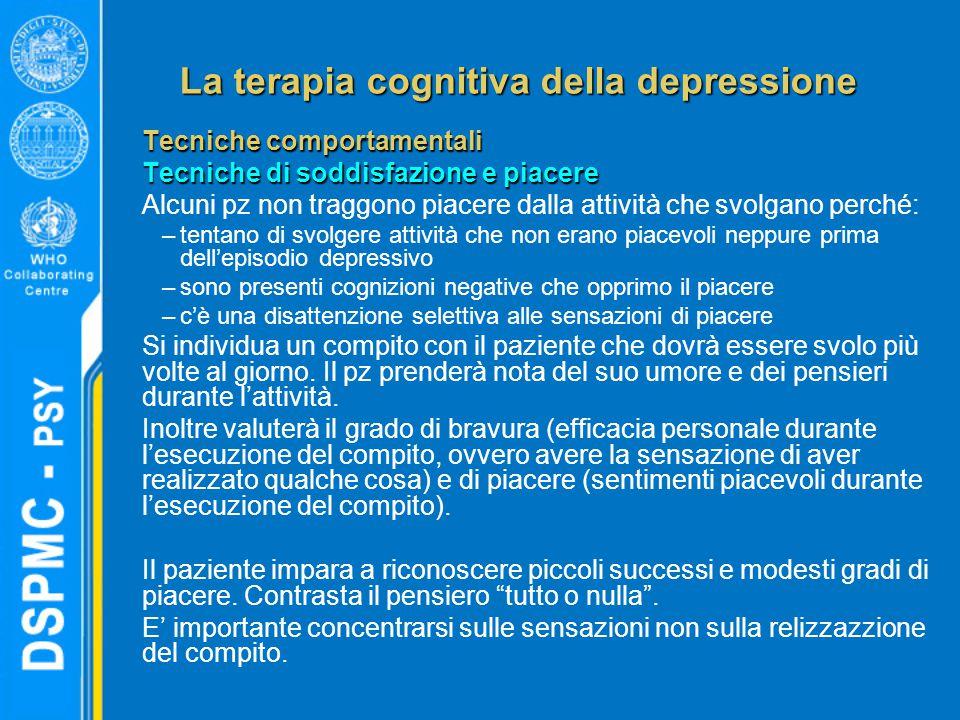 La terapia cognitiva della depressione Tecniche comportamentali Tecniche di soddisfazione e piacere Alcuni pz non traggono piacere dalla attività che