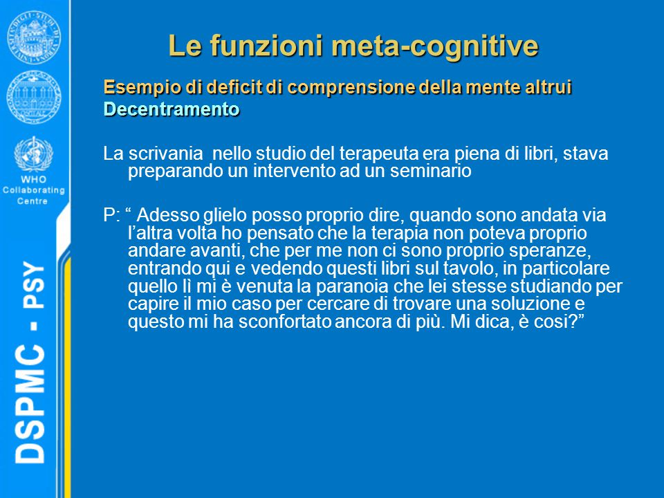 Le funzioni meta-cognitive Esempio di deficit di comprensione della mente altrui Decentramento La scrivania nello studio del terapeuta era piena di li