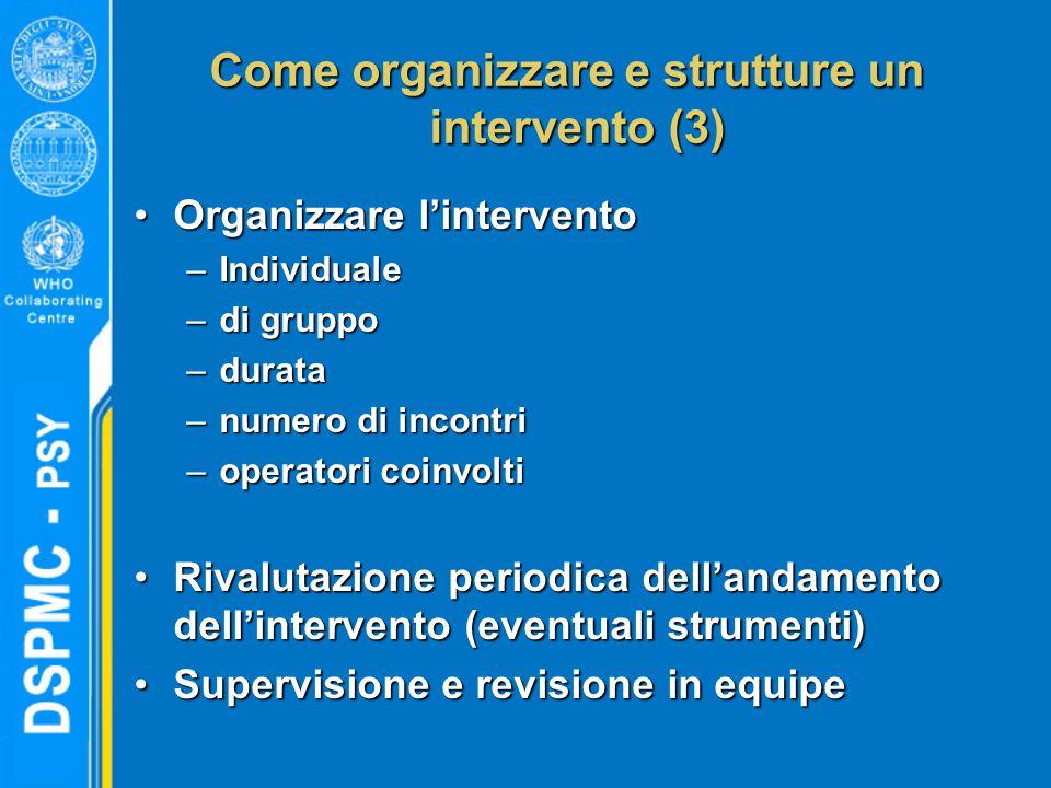 Come organizzare e strutture un intervento (3) Organizzare l'interventoOrganizzare l'intervento –Individuale –di gruppo –durata –numero di incontri –o