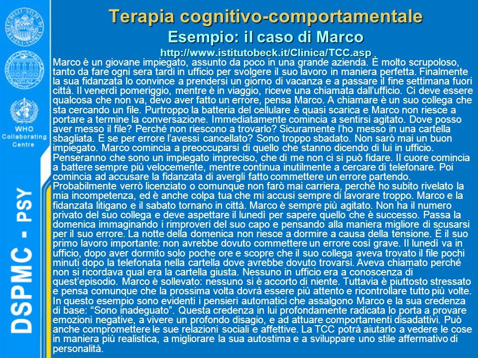 Terapia cognitivo-comportamentale Esempio: il caso di Marco http://www.istitutobeck.it/Clinica/TCC.asp Marco è un giovane impiegato, assunto da poco in una grande azienda.