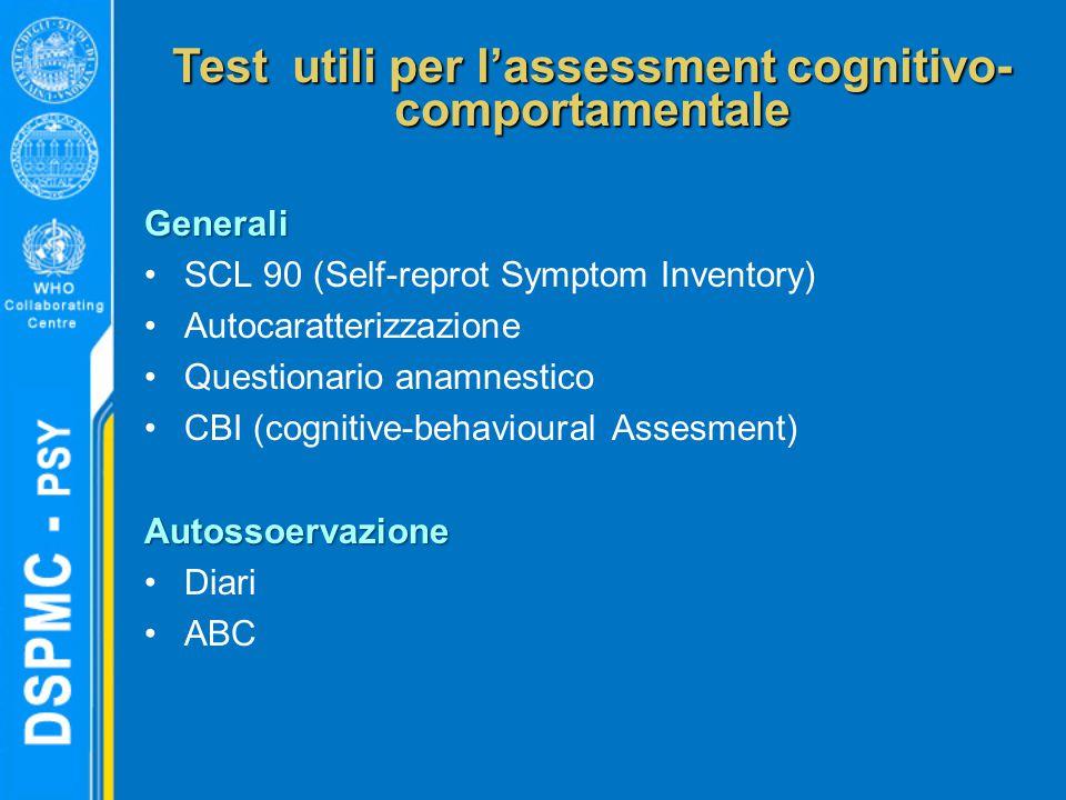 Test utili per l'assessment cognitivo- comportamentale Generali SCL 90 (Self-reprot Symptom Inventory) Autocaratterizzazione Questionario anamnestico CBI (cognitive-behavioural Assesment)Autossoervazione Diari ABC