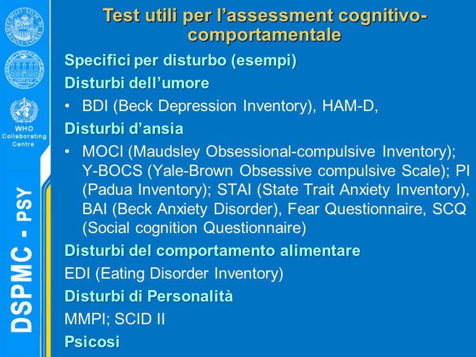 Test utili per l'assessment cognitivo- comportamentale Specifici per disturbo (esempi) Disturbi dell'umore BDI (Beck Depression Inventory), HAM-D, Disturbi d'ansia MOCI (Maudsley Obsessional-compulsive Inventory); Y-BOCS (Yale-Brown Obsessive compulsive Scale); PI (Padua Inventory); STAI (State Trait Anxiety Inventory), BAI (Beck Anxiety Disorder), Fear Questionnaire, SCQ (Social cognition Questionnaire) Disturbi del comportamento alimentare EDI (Eating Disorder Inventory) Disturbi di Personalità MMPI; SCID IIPsicosi