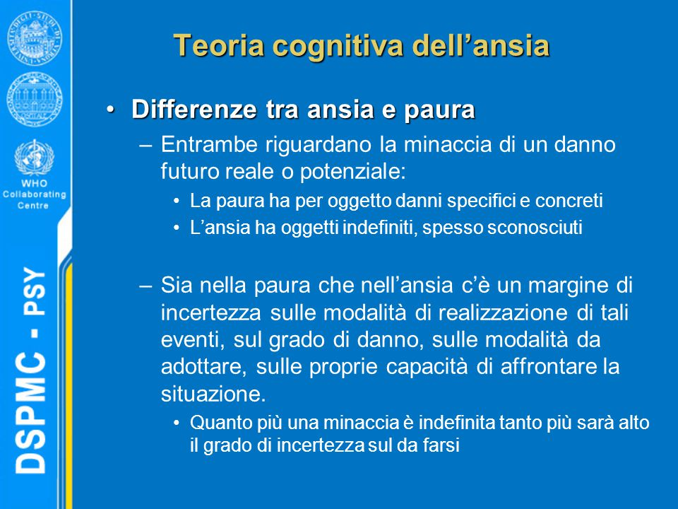 Teoria cognitiva dell'ansia Differenze tra ansia e pauraDifferenze tra ansia e paura –Entrambe riguardano la minaccia di un danno futuro reale o poten