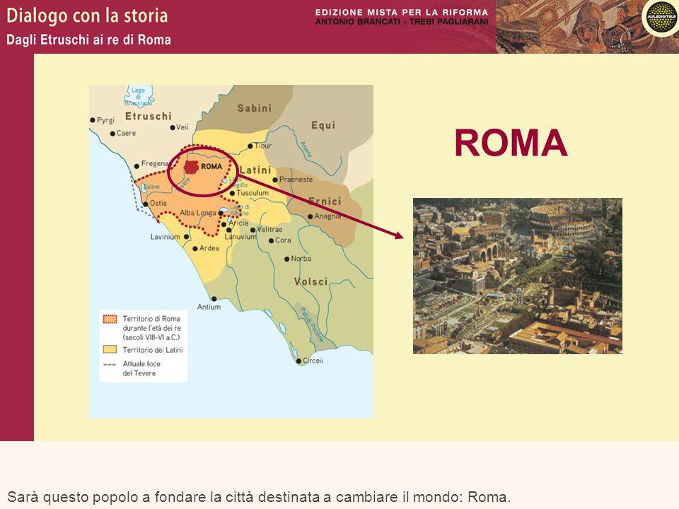 Sarà questo popolo a fondare la città destinata a cambiare il mondo: Roma. ROMA