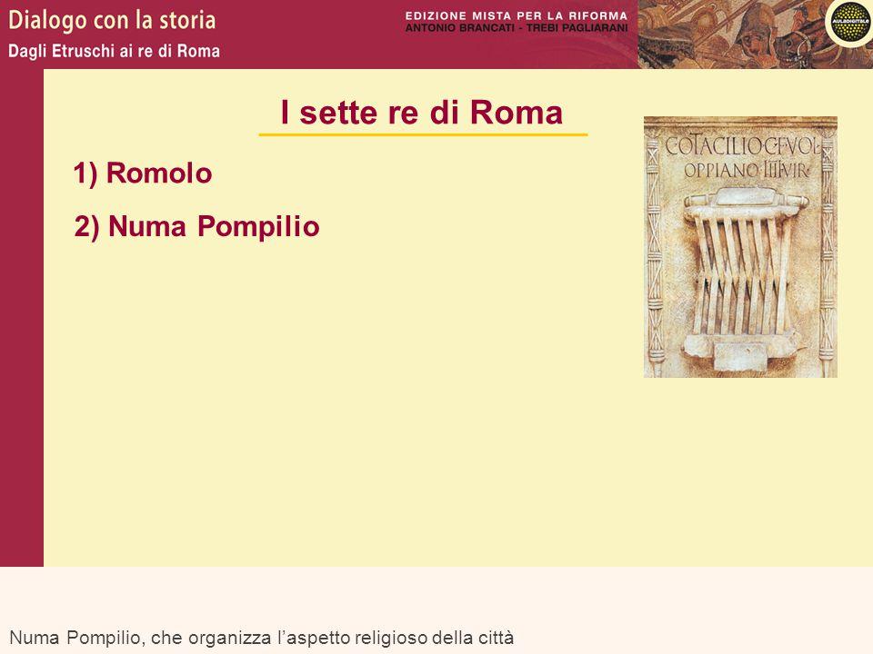 Numa Pompilio, che organizza l'aspetto religioso della città I sette re di Roma 1) Romolo 2) Numa Pompilio