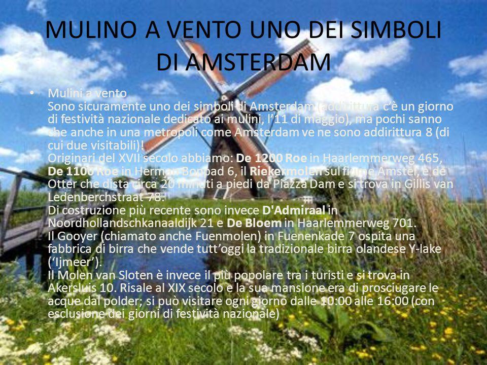 MULINO A VENTO UNO DEI SIMBOLI DI AMSTERDAM Mulini a vento Sono sicuramente uno dei simboli di Amsterdam (addirittura c'è un giorno di festività nazionale dedicato ai mulini, l'11 di maggio), ma pochi sanno che anche in una metropoli come Amsterdam ve ne sono addirittura 8 (di cui due visitabili).