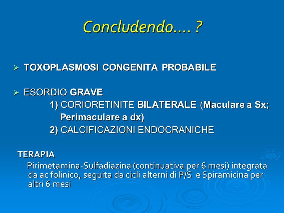 Concludendo…. ?  TOXOPLASMOSI CONGENITA PROBABILE  ESORDIO GRAVE 1) CORIORETINITE BILATERALE (Maculare a Sx; 1) CORIORETINITE BILATERALE (Maculare a