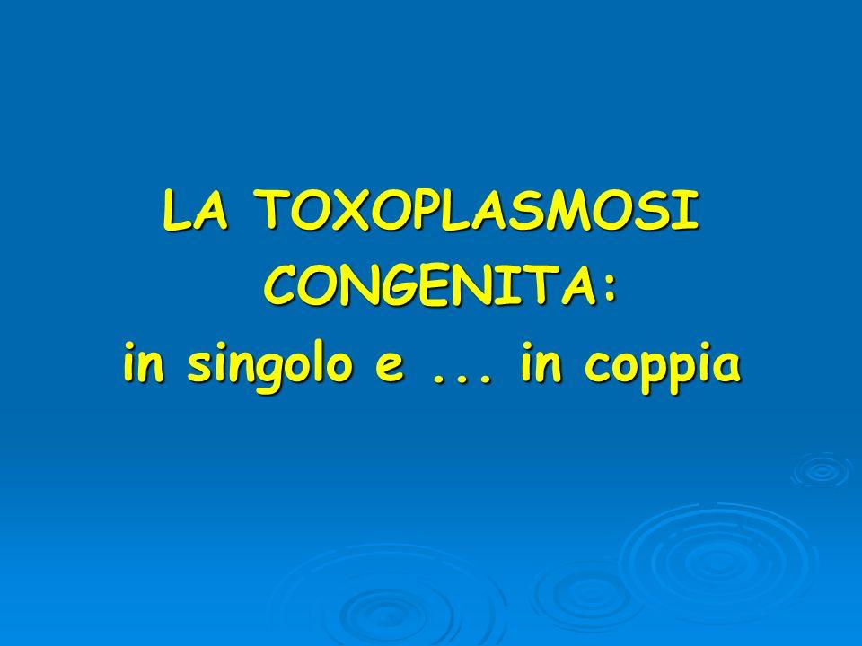 LA TOXOPLASMOSI CONGENITA: CONGENITA: in singolo e... in coppia