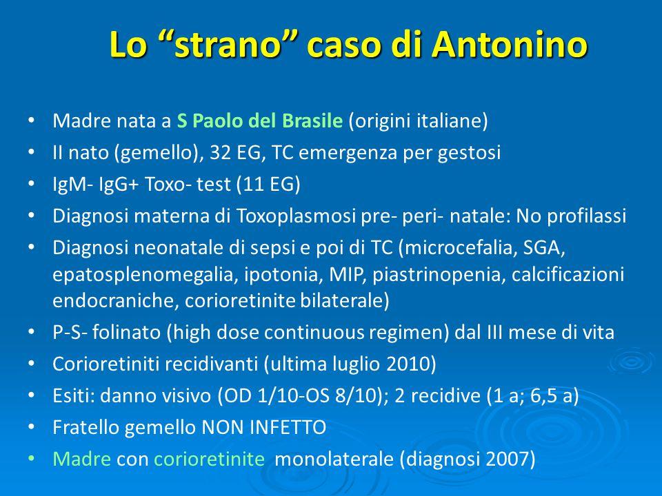 Lo strano caso di Antonino Madre nata a S Paolo del Brasile (origini italiane) II nato (gemello), 32 EG, TC emergenza per gestosi IgM- IgG+ Toxo- test (11 EG) Diagnosi materna di Toxoplasmosi pre- peri- natale: No profilassi Diagnosi neonatale di sepsi e poi di TC (microcefalia, SGA, epatosplenomegalia, ipotonia, MIP, piastrinopenia, calcificazioni endocraniche, corioretinite bilaterale) P-S- folinato (high dose continuous regimen) dal III mese di vita Corioretiniti recidivanti (ultima luglio 2010) Esiti: danno visivo (OD 1/10-OS 8/10); 2 recidive (1 a; 6,5 a) Fratello gemello NON INFETTO Madre con corioretinite monolaterale (diagnosi 2007)