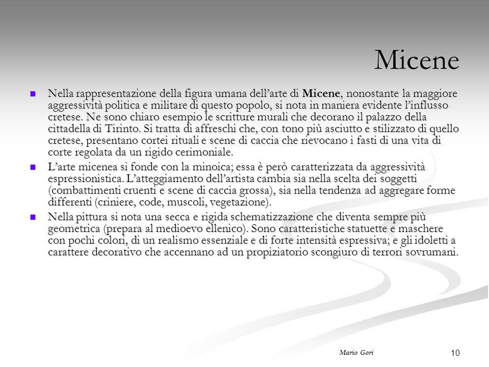 10 Mario Gori Micene Nella rappresentazione della figura umana dell'arte di Micene, nonostante la maggiore aggressività politica e militare di questo popolo, si nota in maniera evidente l'influsso cretese.