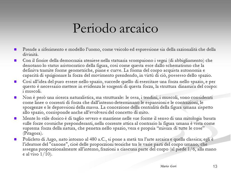 13 Mario Gori Periodo arcaico Prende a riferimento e modello l'uomo, come veicolo ed espressione sia della razionalità che della divinità. Prende a ri