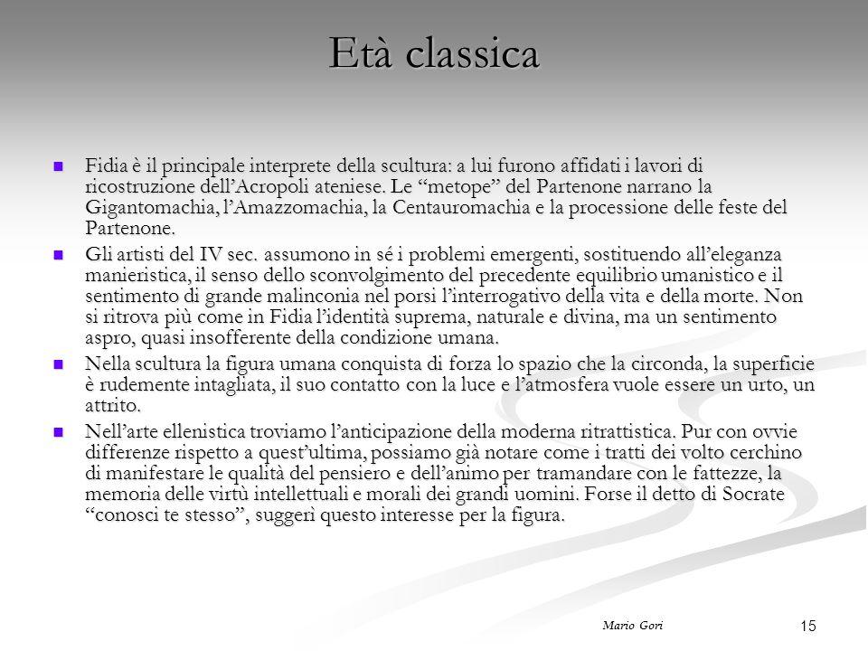 15 Mario Gori Età classica Fidia è il principale interprete della scultura: a lui furono affidati i lavori di ricostruzione dell'Acropoli ateniese. Le