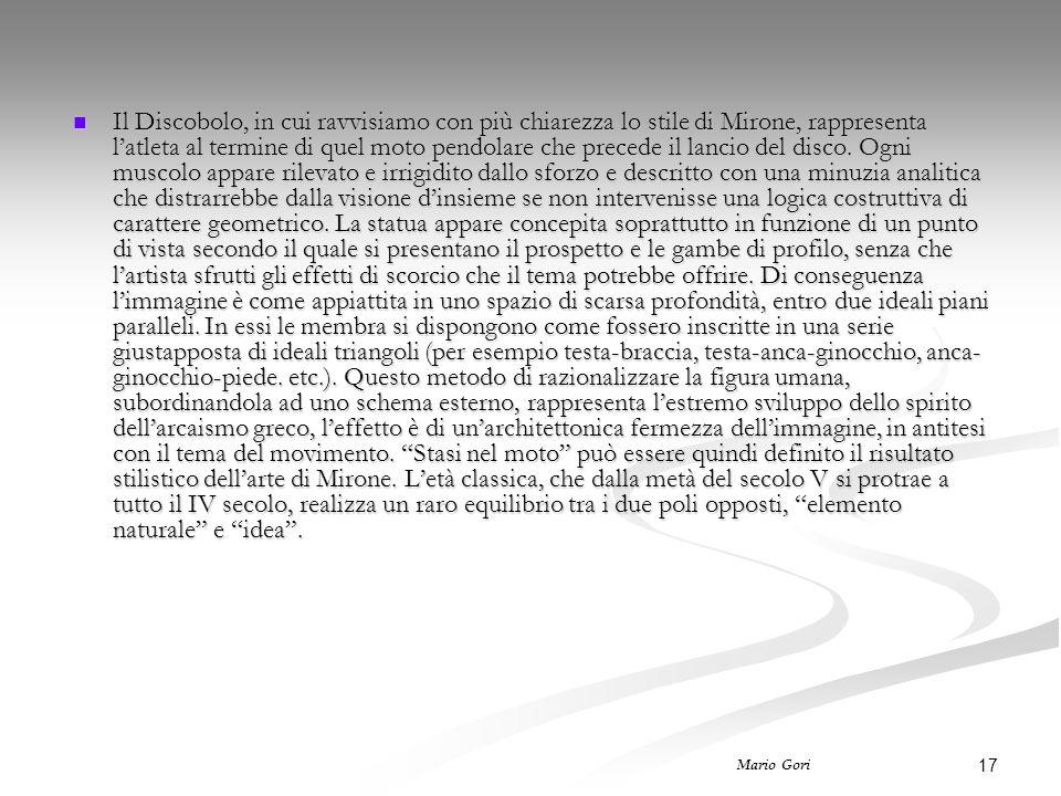 17 Mario Gori Il Discobolo, in cui ravvisiamo con più chiarezza lo stile di Mirone, rappresenta l'atleta al termine di quel moto pendolare che precede il lancio del disco.