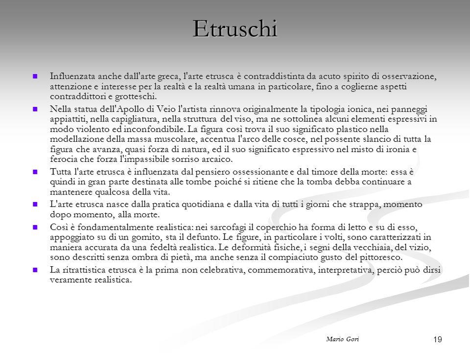 19 Mario Gori Etruschi Influenzata anche dall arte greca, l arte etrusca è contraddistinta da acuto spirito di osservazione, attenzione e interesse per la realtà e la realtà umana in particolare, fino a coglierne aspetti contraddittori e grotteschi.