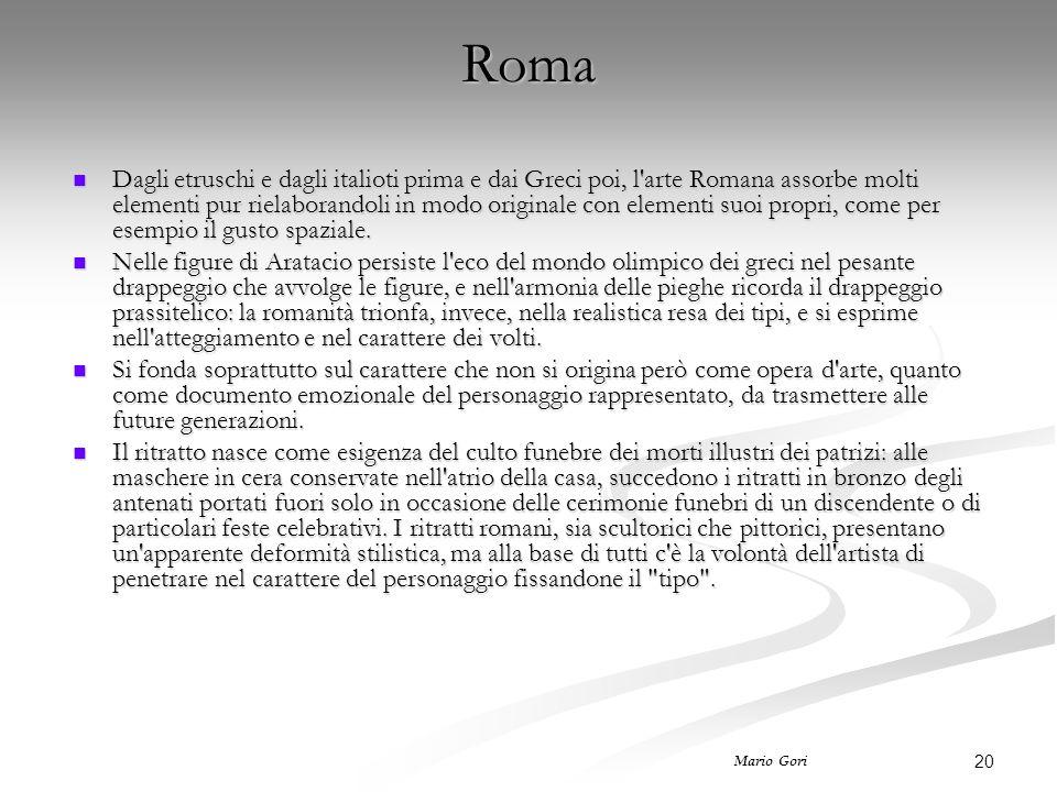 20 Mario Gori Roma Dagli etruschi e dagli italioti prima e dai Greci poi, l arte Romana assorbe molti elementi pur rielaborandoli in modo originale con elementi suoi propri, come per esempio il gusto spaziale.