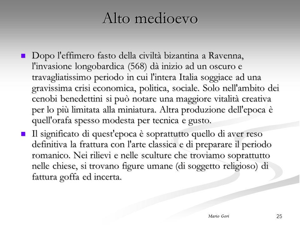 25 Mario Gori Alto medioevo Dopo l effimero fasto della civiltà bizantina a Ravenna, l invasione longobardica (568) dà inizio ad un oscuro e travagliatissimo periodo in cui l intera Italia soggiace ad una gravissima crisi economica, politica, sociale.