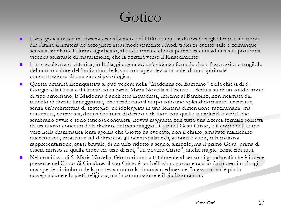 27 Mario Gori Gotico L'arte gotica nasce in Francia sin dalla metà del 1100 e di qui si diffonde negli altri paesi europei. Ma l'Italia si limiterà ad