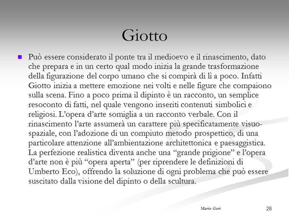 28 Mario Gori Giotto Può essere considerato il ponte tra il medioevo e il rinascimento, dato che prepara e in un certo qual modo inizia la grande trasformazione della figurazione del corpo umano che si compirà di lì a poco.